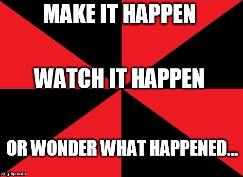Empty Red And Black | MAKE IT HAPPEN WATCH IT HAPPEN OR WONDER WHAT HAPPENED... | image tagged in memes,empty red and black | made w/ Imgflip meme maker