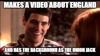 Dumb and dumber | MAKES A VIDEO ABOUT ENGLAND AND HAS THE BACKGROUND AS THE UNION JACK | image tagged in dumb and dumber | made w/ Imgflip meme maker