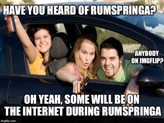 HAVE YOU HEARD OF RUMSPRINGA? OH YEAH, SOME WILL BE ON THE INTERNET DURING RUMSPRINGA ANYBODY ON IMGFLIP? | made w/ Imgflip meme maker