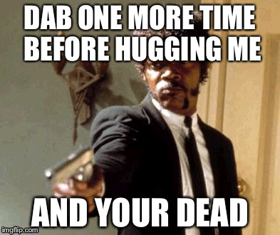 Say That Again I Dare You Meme |  DAB ONE MORE TIME BEFORE HUGGING ME; AND YOUR DEAD | image tagged in memes,say that again i dare you | made w/ Imgflip meme maker