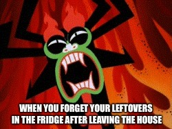 Distressed Aku |  WHEN YOU FORGET YOUR LEFTOVERS IN THE FRIDGE AFTER LEAVING THE HOUSE | image tagged in distressed aku,aku,samurai jack | made w/ Imgflip meme maker