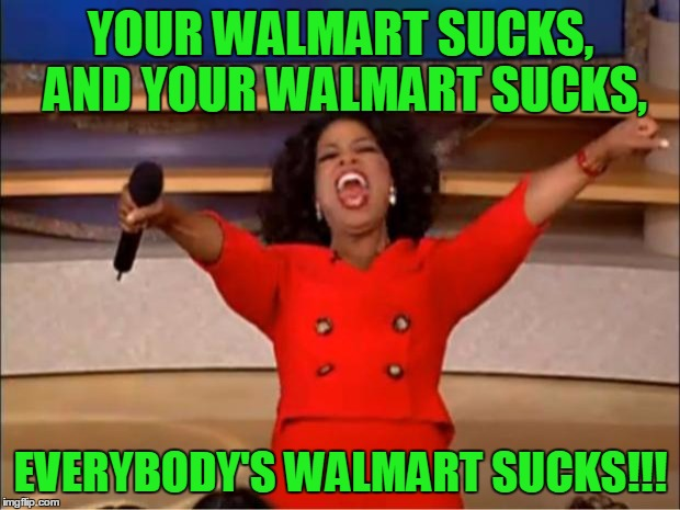 Oprah You Get A Meme | YOUR WALMART SUCKS, AND YOUR WALMART SUCKS, EVERYBODY'S WALMART SUCKS!!! | image tagged in memes,oprah you get a | made w/ Imgflip meme maker