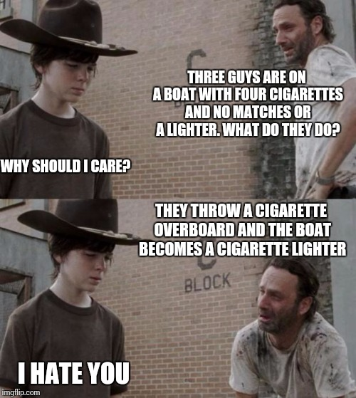 Rick and Carl Meme | THREE GUYS ARE ON A BOAT WITH FOUR CIGARETTES AND NO MATCHES OR A LIGHTER. WHAT DO THEY DO? WHY SHOULD I CARE? THEY THROW A CIGARETTE OVERBO | image tagged in memes,rick and carl | made w/ Imgflip meme maker