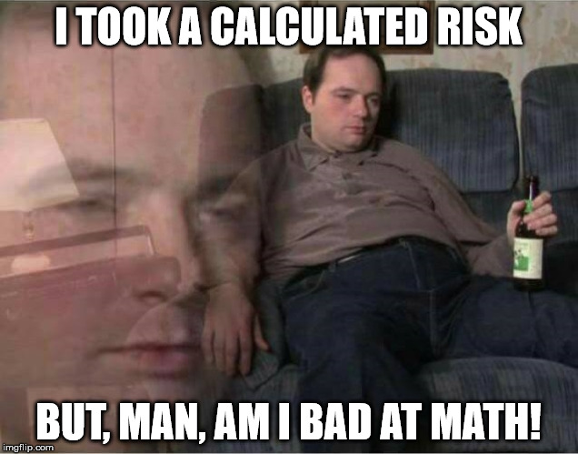 Sad Man | I TOOK A CALCULATED RISK BUT, MAN, AM I BAD AT MATH! | image tagged in sad man | made w/ Imgflip meme maker