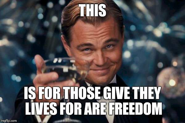 Leonardo Dicaprio Cheers Meme | THIS IS FOR THOSE GIVE THEY LIVES FOR ARE FREEDOM | image tagged in memes,leonardo dicaprio cheers | made w/ Imgflip meme maker