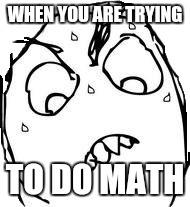 Sweaty Concentrated Rage Face Meme | WHEN YOU ARE TRYING TO DO MATH | image tagged in memes,sweaty concentrated rage face | made w/ Imgflip meme maker