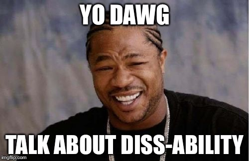 Yo Dawg Heard You Meme | YO DAWG TALK ABOUT DISS-ABILITY | image tagged in memes,yo dawg heard you | made w/ Imgflip meme maker