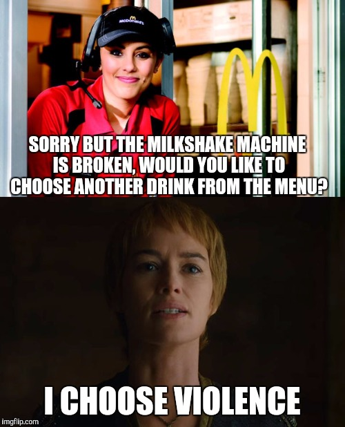 Every time.... | SORRY BUT THE MILKSHAKE MACHINE IS BROKEN, WOULD YOU LIKE TO CHOOSE ANOTHER DRINK FROM THE MENU? I CHOOSE VIOLENCE | image tagged in cersei lannister,game of thrones | made w/ Imgflip meme maker