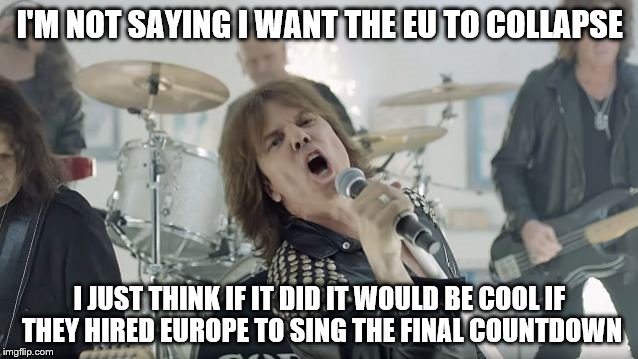 I'm sure they could use the work! |  I'M NOT SAYING I WANT THE EU TO COLLAPSE; I JUST THINK IF IT DID IT WOULD BE COOL IF THEY HIRED EUROPE TO SING THE FINAL COUNTDOWN | image tagged in europe final countdown,eu referendum,brexit,eu | made w/ Imgflip meme maker