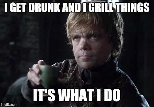 I grill things | I GET DRUNK AND I GRILL THINGS IT'S WHAT I DO | image tagged in tyrion,grill,lannister,drunk | made w/ Imgflip meme maker