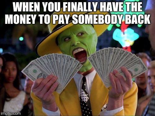 Money Money |  WHEN YOU FINALLY HAVE THE MONEY TO PAY SOMEBODY BACK | image tagged in memes,money money | made w/ Imgflip meme maker