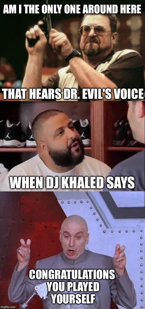 Congratulations you Played Yourself | AM I THE ONLY ONE AROUND HERE THAT HEARS DR. EVIL'S VOICE WHEN DJ KHALED SAYS CONGRATULATIONS YOU PLAYED YOURSELF | image tagged in congratulations you played yourself,dr evil laser,dj khaled,memes,am i the only one around here | made w/ Imgflip meme maker