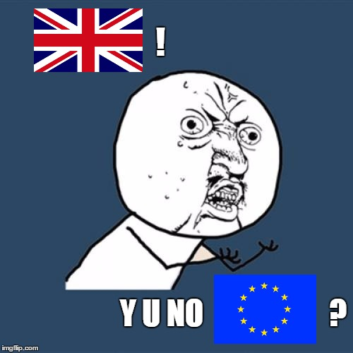 Oh well. Good for them, I say. |  ! Y U NO                     ? | image tagged in memes,y u no,brexit,britain,uk,independence | made w/ Imgflip meme maker