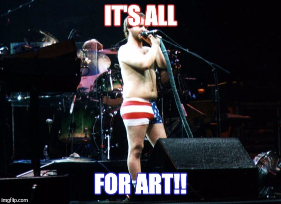 IT'S ALL FOR ART!! | image tagged in phish | made w/ Imgflip meme maker