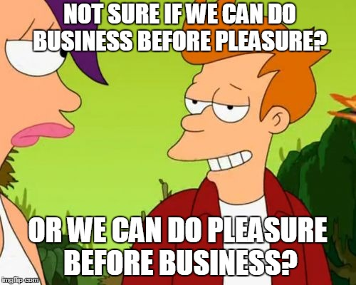 Slick Fry | NOT SURE IF WE CAN DO BUSINESS BEFORE PLEASURE? OR WE CAN DO PLEASURE BEFORE BUSINESS? | image tagged in memes,slick fry | made w/ Imgflip meme maker