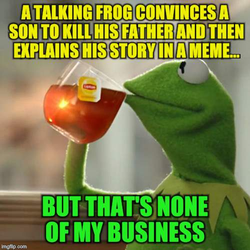 But Thats None Of My Business Meme | A TALKING FROG CONVINCES A SON TO KILL HIS FATHER AND THEN EXPLAINS HIS STORY IN A MEME... BUT THAT'S NONE OF MY BUSINESS | image tagged in memes,but thats none of my business,kermit the frog | made w/ Imgflip meme maker