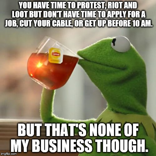 Kermit protest riot and loot | YOU HAVE TIME TO PROTEST, RIOT AND LOOT BUT DON'T HAVE TIME TO APPLY FOR A JOB, CUT YOUR CABLE, OR GET UP BEFORE 10 AM. BUT THAT'S NONE OF M | image tagged in memes,but thats none of my business,kermit the frog,protest,cable,job | made w/ Imgflip meme maker