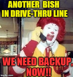 Ronald  | ANOTHER  BISH IN DRIVE-THRU LINE WE NEED BACKUP, NOW!! | image tagged in ronald | made w/ Imgflip meme maker