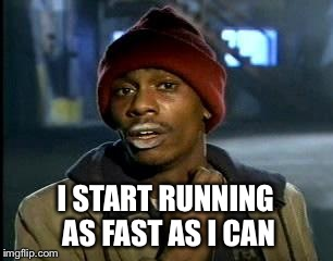 Y'all Got Any More Of That Meme | I START RUNNING AS FAST AS I CAN | image tagged in memes,yall got any more of | made w/ Imgflip meme maker
