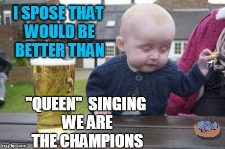 "drunk baby with cigarette | I SPOSE THAT WOULD BE BETTER THAN ""QUEEN""  SINGING WE ARE THE CHAMPIONS 
