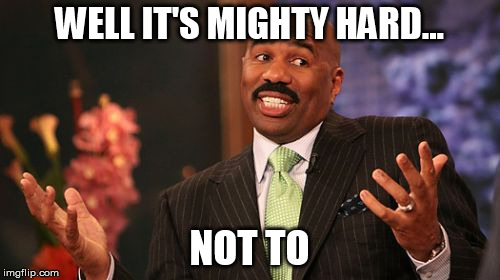 Steve Harvey Meme | WELL IT'S MIGHTY HARD... NOT TO | image tagged in memes,steve harvey | made w/ Imgflip meme maker