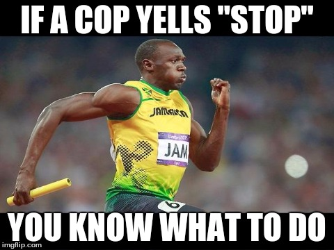 "IF A COP YELLS ""STOP"" YOU KNOW WHAT TO DO 
