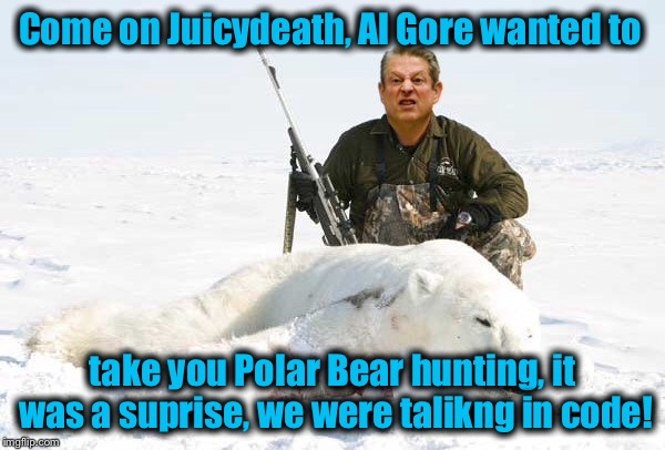 Come on Juicydeath, Al Gore wanted to take you Polar Bear hunting, it was a suprise, we were talikng in code! | made w/ Imgflip meme maker