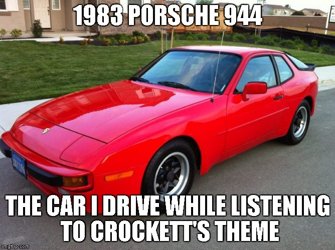 Miami Vice life | 1983 PORSCHE 944 THE CAR I DRIVE WHILE LISTENING TO CROCKETT'S THEME | image tagged in porsche | made w/ Imgflip meme maker