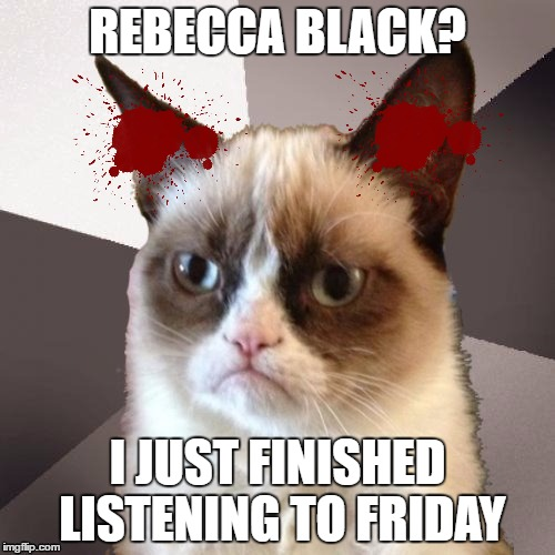 Musically Malicious Grumpy Cat | REBECCA BLACK? I JUST FINISHED LISTENING TO FRIDAY | image tagged in musically malicious grumpy cat,rebecca black,olympianproduct | made w/ Imgflip meme maker