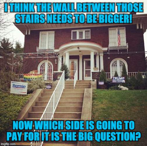 If I could only be a fly on these walls (thank you Raydog for the help)  |  I THINK THE WALL BETWEEN THOSE STAIRS NEEDS TO BE BIGGER! NOW WHICH SIDE IS GOING TO PAY FOR IT IS THE BIG QUESTION? | image tagged in funny meme,bernie sanders,donald trump,trump wall,free stuff,neighbors | made w/ Imgflip meme maker