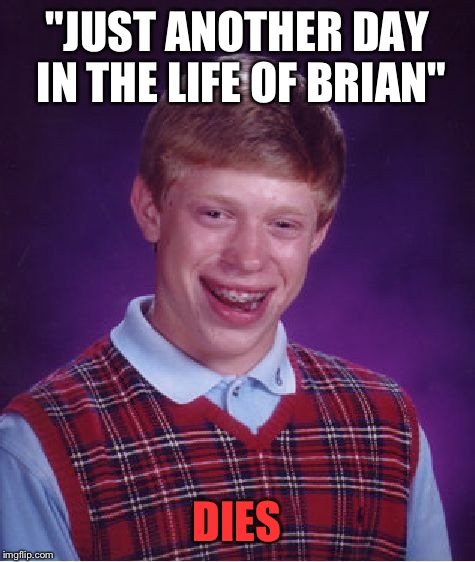 "Bad Luck Brian Meme | ""JUST ANOTHER DAY IN THE LIFE OF BRIAN"" DIES 