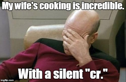 "Captain Picard Facepalm Meme | My wife's cooking is incredible. With a silent ""cr."" 