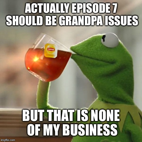 But Thats None Of My Business Meme | ACTUALLY EPISODE 7 SHOULD BE GRANDPA ISSUES BUT THAT IS NONE OF MY BUSINESS | image tagged in memes,but thats none of my business,kermit the frog | made w/ Imgflip meme maker