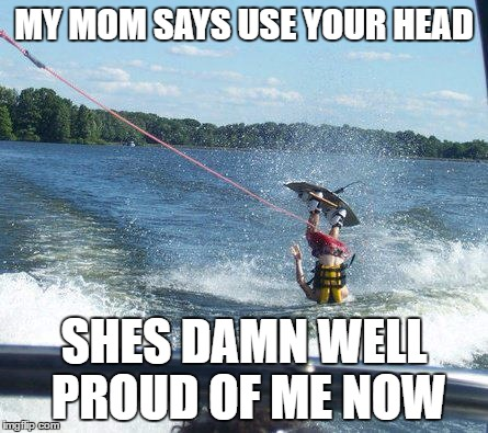 Nailed It | MY MOM SAYS USE YOUR HEAD SHES DAMN WELL PROUD OF ME NOW | image tagged in memes,nailed it | made w/ Imgflip meme maker