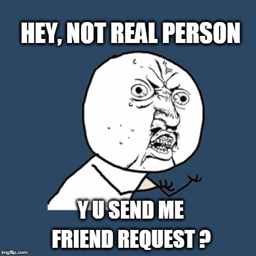 It's MySpace all over again | Y U SEND ME FRIEND REQUEST ? HEY, NOT REAL PERSON | image tagged in memes,y u no,facebook,unfriend,scammers,fake people | made w/ Imgflip meme maker