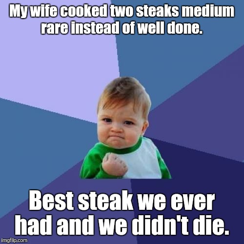 Finally shook one of those old school beliefs about red meat.  | My wife cooked two steaks medium rare instead of well done. Best steak we ever had and we didn't die. | image tagged in memes,success kid | made w/ Imgflip meme maker