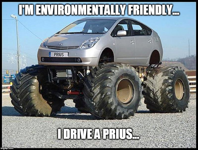 Environment Friend. | I'M ENVIRONMENTALLY FRIENDLY... I DRIVE A PRIUS... | image tagged in environment,prius,4x4,bigfoot | made w/ Imgflip meme maker
