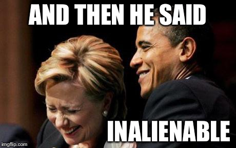Hilbama | AND THEN HE SAID INALIENABLE | image tagged in hilbama | made w/ Imgflip meme maker