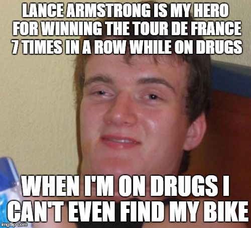10 Guy Meme |  LANCE ARMSTRONG IS MY HERO FOR WINNING THE TOUR DE FRANCE 7 TIMES IN A ROW WHILE ON DRUGS; WHEN I'M ON DRUGS I CAN'T EVEN FIND MY BIKE | image tagged in memes,10 guy | made w/ Imgflip meme maker