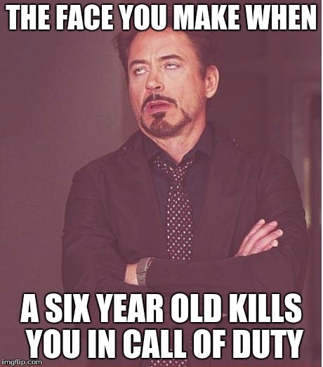 Face You Make Robert Downey Jr Meme | THE FACE YOU MAKE WHEN A SIX YEAR OLD KILLS YOU IN CALL OF DUTY | image tagged in memes,face you make robert downey jr | made w/ Imgflip meme maker