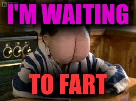 Butt face | I'M WAITING TO FART | image tagged in butt face | made w/ Imgflip meme maker