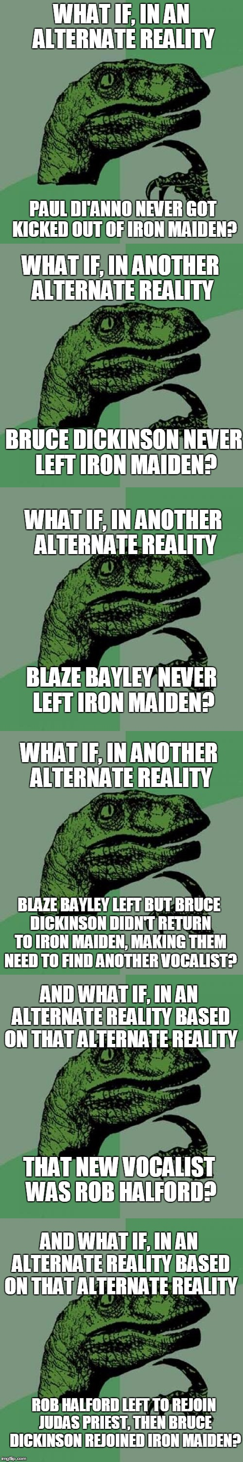 Making the alternate reality theory more fun! | WHAT IF, IN AN ALTERNATE REALITY PAUL DI'ANNO NEVER GOT KICKED OUT OF IRON MAIDEN? WHAT IF, IN ANOTHER ALTERNATE REALITY BRUCE DICKINSON NEV | image tagged in memes,philosoraptor,iron maiden,deep thoughts,alternate reality,heavy metal | made w/ Imgflip meme maker