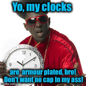 Yo, my clocks are  armour plated, bro! Don't want no cap in my ass! | made w/ Imgflip meme maker