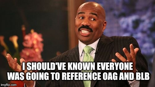 Steve Harvey Meme | I SHOULD'VE KNOWN EVERYONE WAS GOING TO REFERENCE OAG AND BLB | image tagged in memes,steve harvey | made w/ Imgflip meme maker