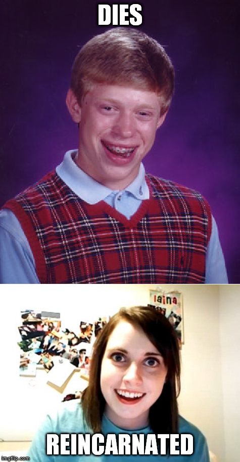 Bad Luck Brian REBORN | DIES REINCARNATED | image tagged in meme,bad luck brian,overly attached girlfriend,death,reincarnation | made w/ Imgflip meme maker