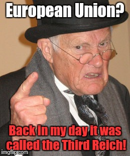 Back In My Day Meme | European Union? Back in my day it was called the Third Reich! | image tagged in memes,back in my day | made w/ Imgflip meme maker
