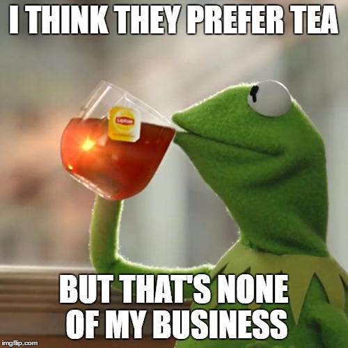 But Thats None Of My Business Meme | I THINK THEY PREFER TEA BUT THAT'S NONE OF MY BUSINESS | image tagged in memes,but thats none of my business,kermit the frog | made w/ Imgflip meme maker