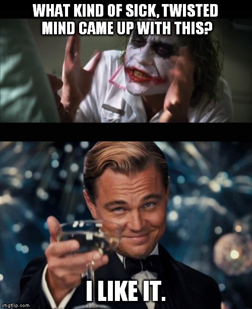 What kind... | WHAT KIND OF SICK, TWISTED MIND CAME UP WITH THIS? I LIKE IT. | image tagged in meme,and everybody loses their minds,leonardo dicaprio cheers | made w/ Imgflip meme maker
