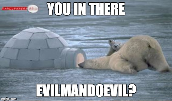 YOU IN THERE EVILMANDOEVIL? | made w/ Imgflip meme maker
