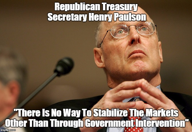 "Republican Treasury Secretary Henry Paulson ""There Is No Way To Stabilize The Markets Other Than Through Government Intervention"" 